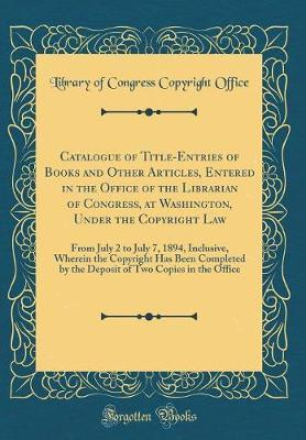 Catalogue of Title-Entries of Books and Other Articles, Entered in the Office of the Librarian of Congress, at Washington, Under the Copyright Law