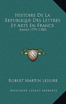 Histoire de La Republique Des Lettres Et Arts En France