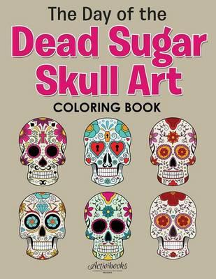 The Day of the Dead Sugar Skull Art Coloring Book