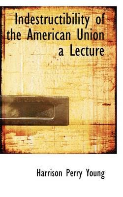 Indestructibility of the American Union a Lecture