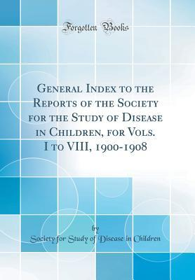 General Index to the Reports of the Society for the Study of Disease in Children, for Vols. I to VIII, 1900-1908 (Classic Reprint)