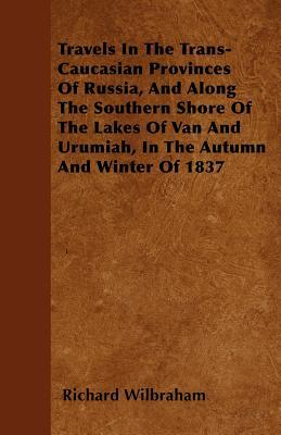 Travels In The Trans-Caucasian Provinces Of Russia, And Along The Southern Shore Of The Lakes Of Van And Urumiah, In The Autumn And Winter Of 1837
