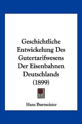 Geschichtliche Entwickelung Des Gutertarifwesens Der Eisenbahnen Deutschlands (1899)