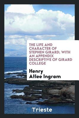 The life and character of Stephen Girard; with an appendix descriptive of Girard college