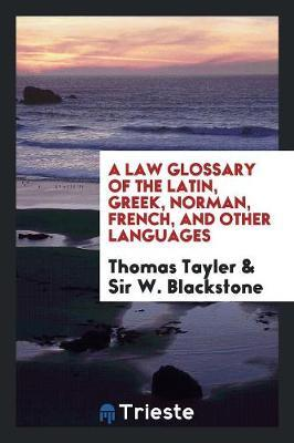 A Law Glossary of the Latin, Greek, Norman, French, and Other Languages