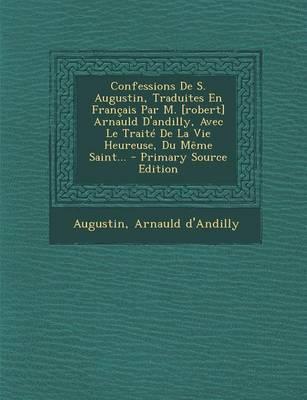 Confessions de S. Augustin, Traduites En Francais Par M. [Robert] Arnauld D'Andilly, Avec Le Traite de La Vie Heureuse, Du Meme Saint...