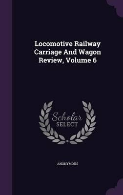 Locomotive Railway Carriage and Wagon Review; Volume 6