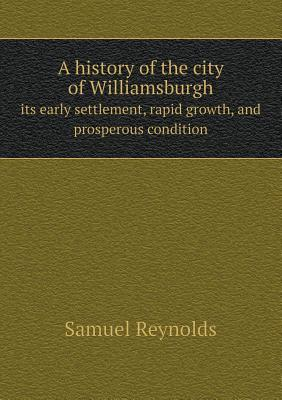 A History of the City of Williamsburgh Its Early Settlement, Rapid Growth, and Prosperous Condition