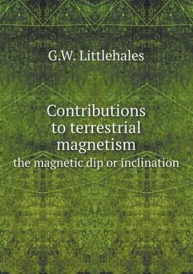Contributions to Terrestrial Magnetism the Magnetic Dip or Inclination