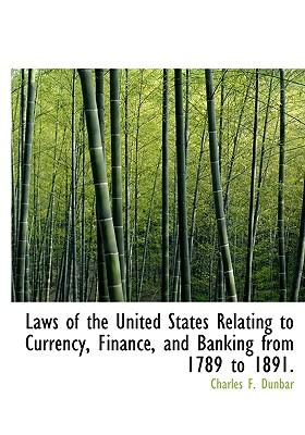 Laws of the United States Relating to Currency, Finance, and Banking from 1789 to 1891