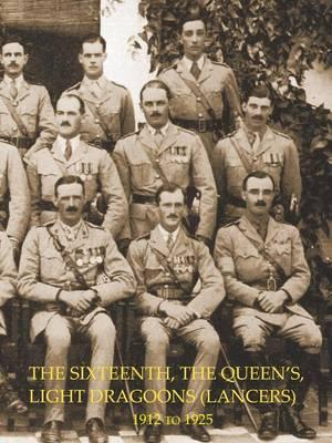 HISTORY OF THE SIXTEENTH, THE QUEEN'S LIGHT DRAGOONS (LANCERS) 1912 to 1925