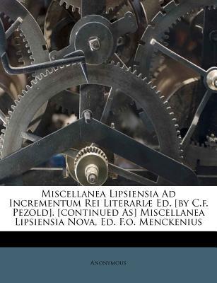 Miscellanea Lipsiensia Ad Incrementum Rei Literariae Ed. [By C.F. Pezold]. [Continued As] Miscellanea Lipsiensia Nova, Ed. F.O. Menckenius