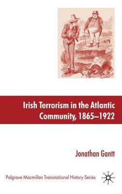 Irish Terrorism in the Atlantic Community, 1865-1922