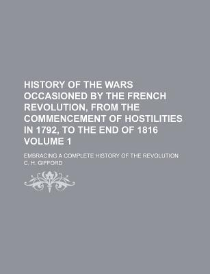 History of the Wars Occasioned by the French Revolution, from the Commencement of Hostilities in 1792, to the End of 1816 Volume 1; Embracing a Complete History of the Revolution