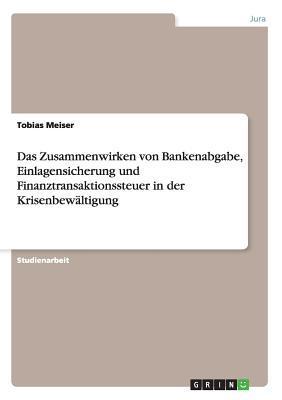 Das Zusammenwirken von Bankenabgabe, Einlagensicherung und Finanztransaktionssteuer in der Krisenbewältigung