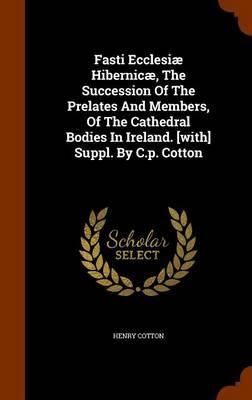 Fasti Ecclesiae Hibernicae, the Succession of the Prelates and Members, of the Cathedral Bodies in Ireland. [With] Suppl. by C.P. Cotton