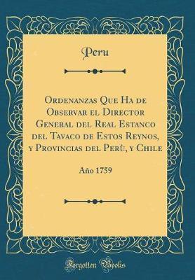 Ordenanzas Que Ha de Observar El Director General del Real Estanco del Tavaco de Estos Reynos, y Provincias del Perù, y Chile
