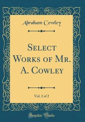 Select Works of Mr. A. Cowley, Vol. 2 of 2 (Classic Reprint)