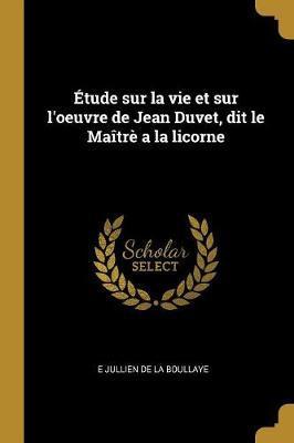 Étude Sur La Vie Et Sur l'Oeuvre de Jean Duvet, Dit Le Maîtrè a la Licorne