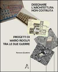 Disegnare l'architettura non costruita. Progetti di Mario Ridolfi tra le due guerre. Ediz. illustrata