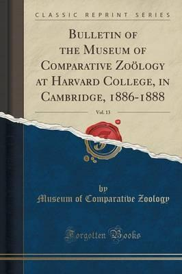 Bulletin of the Museum of Comparative Zoölogy at Harvard College, in Cambridge, 1886-1888, Vol. 13 (Classic Reprint)