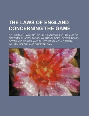 The Laws of England Concerning the Game; Of Hunting, Hawking, Fishing and Fowling, &C. and of Forests, Chases, Parks, Warrens, Deer, Doves, Dove-Cotes and Conies, and All Other Game in General ...