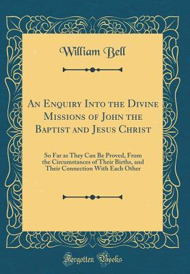 An Enquiry Into the Divine Missions of John the Baptist and Jesus Christ