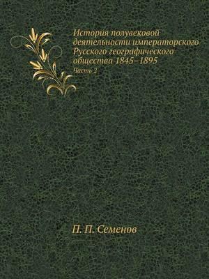Istoriya poluvekovoj deyatel'nosti imperatorskogo Russkogo geograficheskogo obschestva 1845-1895 ch, 2