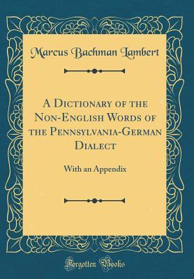 A Dictionary of the Non-English Words of the Pennsylvania-German Dialect