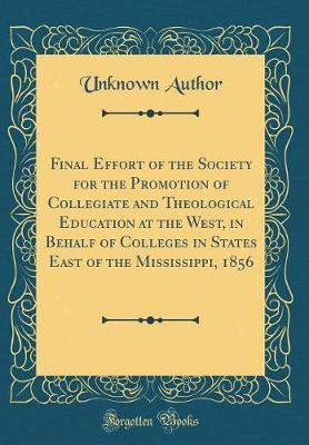Final Effort of the Society for the Promotion of Collegiate and Theological Education at the West, in Behalf of Colleges in States East of the Mississippi, 1856 (Classic Reprint)