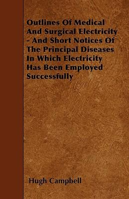 Outlines Of Medical And Surgical Electricity - And Short Notices Of The Principal Diseases In Which Electricity Has Been Employed Successfully