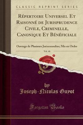 Répertoire Universel Et Raisonné de Jurisprudence Civile, Criminelle, Canonique Et Bénéficiale, Vol. 46