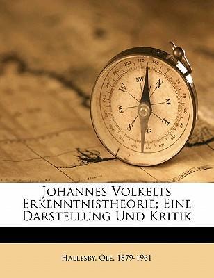 Johannes Volkelts Erkenntnistheorie; Eine Darstellung Und Kritik