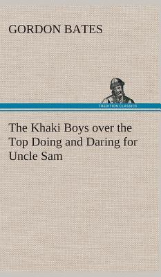 The Khaki Boys over the Top Doing and Daring for Uncle Sam
