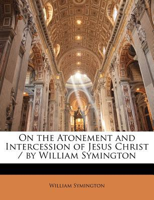 On the Atonement and Intercession of Jesus Christ/By William Symington