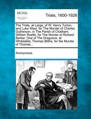 The Trials, at Large, of W. Henry Turton, and Luke West, for the Murder of Charles Gutherson, in the Parish of Chatham; William Roalfe, for the Murder ... Thomas Blithe, for the Murder of Thomas...