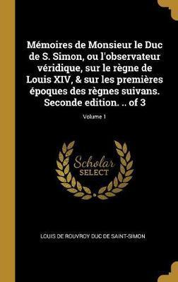 Mémoires de Monsieur Le Duc de S. Simon, Ou l'Observateur Véridique, Sur Le Règne de Louis XIV, & Sur Les Premières Époques Des Règnes Suivans. Second