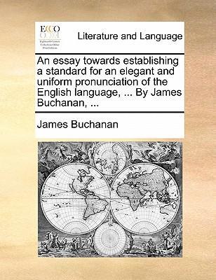 An Essay Towards Establishing a Standard for an Elegant and Uniform Pronunciation of the English Language, ... by James Buchanan, ...