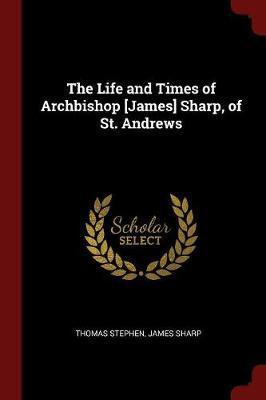 The Life and Times of Archbishop [James] Sharp, of St. Andrews