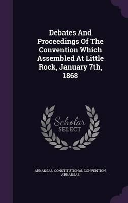 Debates and Proceedings of the Convention Which Assembled at Little Rock, January 7th, 1868
