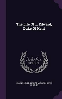 The Life of ... Edward, Duke of Kent