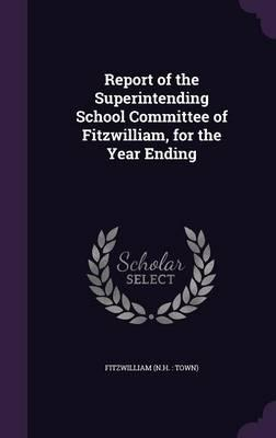 Report of the Superintending School Committee of Fitzwilliam, for the Year Ending