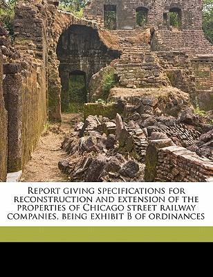Report Giving Specifications for Reconstruction and Extension of the Properties of Chicago Street Railway Companies, Being Exhibit B of Ordinances