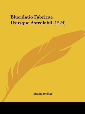 Elucidatio Fabricae Ususque Astrolabii (1524)