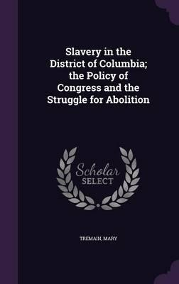 Slavery in the District of Columbia; The Policy of Congress and the Struggle for Abolition
