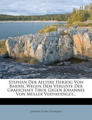 Stephan Der Aeltere Herzog Von Baiern, Wegen Dem Verluste Der Grafschaft Tirol Gegen Johannes Von M Ller Vertheidiget...