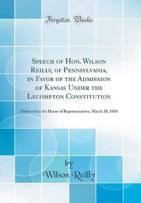 Speech of Hon. Wilson Reilly, of Pennsylvania, in Favor of the Admission of Kansas Under the Lecompton Constitution