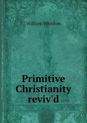 Primitive Christianity Reviv'd
