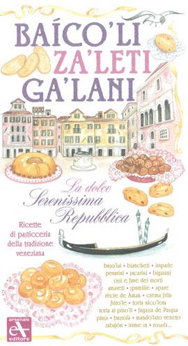 Baicoli. Zaleti. Galani. La dolce serenissima repubblica. Ricette di pasticceria della tradizione veneziana