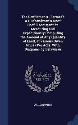 The Gentleman's, Farmer's & Husbandman's Most Useful Assistant, in Measuring and Expeditiously Computing the Amount of Any Quantity of Land, at Various Given Prices Per Acre. with Diagrams by Berryman